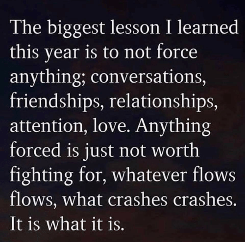 Crashes: The biggest lesson I learned  this year is to not force  anything; conversations,  friendships, relationships,  attention, love. Anything  forced is just not worth  fighting for, whatever flows  flows, what crashes crashes.  It is what it is.