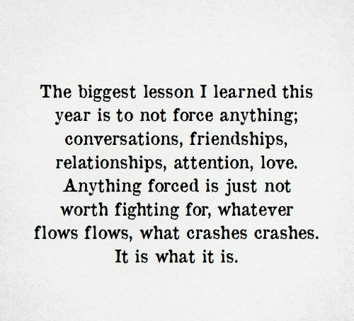 Crashes: The biggest lesson I learned this  year is to not force anything;  conversations, friendships,  relationships, attention, love.  Anything forced is just not  worth fighting for, whatever  flows flows, what crashes crashes  It is what it is.