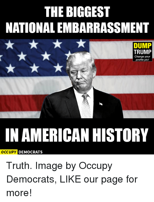 Memes, Image, and Images: THE BIGGEST  NATIONALEMBARRASSMENT  DUMP  TRUMP  Change your  profile pic!  IN AMERICAN HISTORY  OCCUPY DEMOCRATS Truth.  Image by Occupy Democrats, LIKE our page for more!