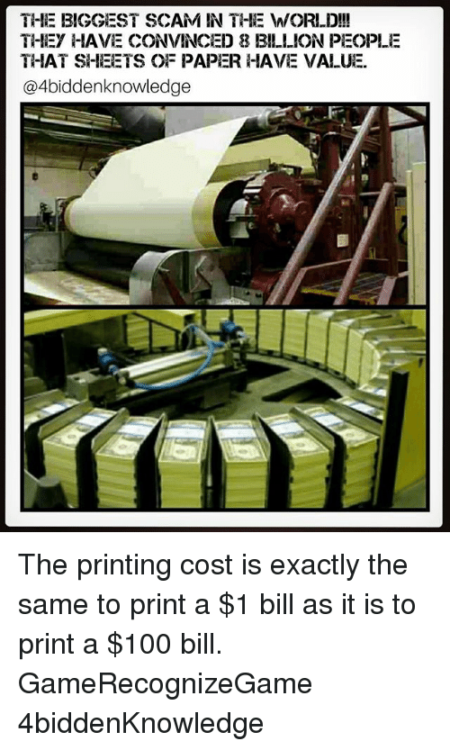 Anaconda, Memes, and 🤖: THE BIGGEST SCAM IN THE M/ORID!!  THIEY HIAVE CONVINCED 8 BILLION PEOPLE  THAT SHEETS OF PAPER HAVE VALUE.  @4biddenknowledge The printing cost is exactly the same to print a $1 bill as it is to print a $100 bill. GameRecognizeGame 4biddenKnowledge