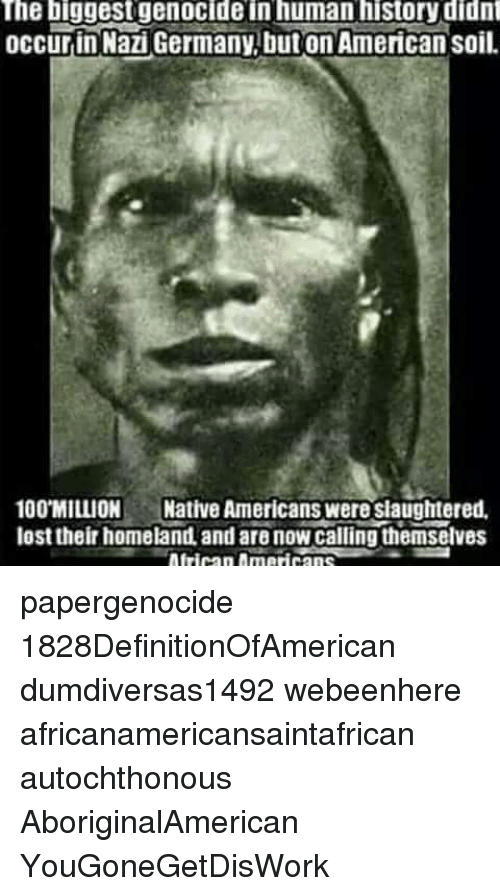 Homeland: The biggestgenocide in human history didn  occurin Nazi Germany,but on American soil.  100 MILLION Native Americans were siaughtered,  lost their homeland, and are now calling themselves papergenocide 1828DefinitionOfAmerican dumdiversas1492 webeenhere africanamericansaintafrican autochthonous AboriginalAmerican YouGoneGetDisWork
