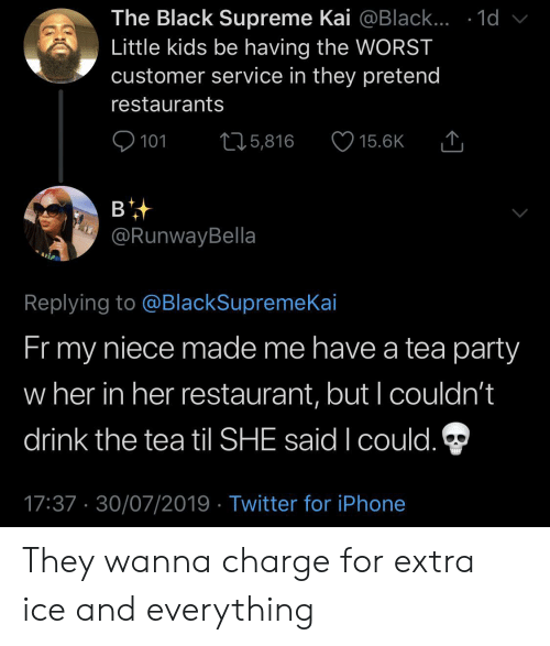little kids: The Black Supreme Kai @Black... .1d  Little kids be having the WORST  customer service in they pretend  restaurants  101  L25,816  15.6K  в  @RunwayBella  Replying to @BlackSupremeKai  Fr my  niece made me have a tea party  w her in her restaurant, but I couldn't  drink the tea til SHE said I could.  17:37 30/07/2019 Twitter for iPhone They wanna charge for extra ice and everything