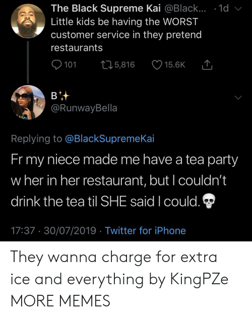 little kids: The Black Supreme Kai @Black... .1d  Little kids be having the WORST  customer service in they pretend  restaurants  101  L25,816  15.6K  в  @RunwayBella  Replying to @BlackSupremeKai  Fr my  niece made me have a tea party  w her in her restaurant, but I couldn't  drink the tea til SHE said I could.  17:37 30/07/2019 Twitter for iPhone They wanna charge for extra ice and everything by KingPZe MORE MEMES