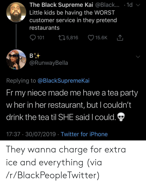 little kids: The Black Supreme Kai @Black... .1d  Little kids be having the WORST  customer service in they pretend  restaurants  101  L25,816  15.6K  в  @RunwayBella  Replying to @BlackSupremeKai  Fr my  niece made me have a tea party  w her in her restaurant, but I couldn't  drink the tea til SHE said I could.  17:37 30/07/2019 Twitter for iPhone They wanna charge for extra ice and everything (via /r/BlackPeopleTwitter)