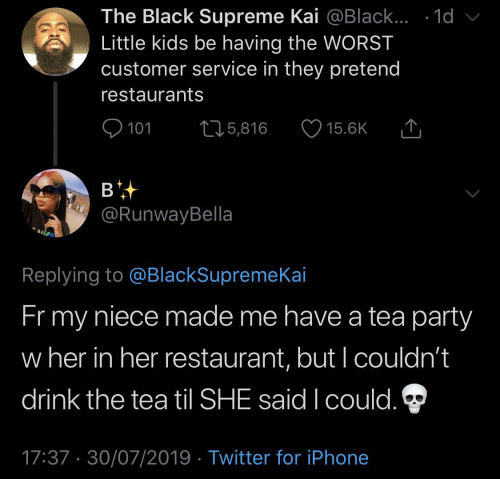 customer: The Black Supreme Kai @Black... .1d  Little kids be having the WORST  customer service in they pretend  restaurants  101  L25,816  15.6K  в  @RunwayBella  Replying to @BlackSupremeKai  Fr my  niece made me have a tea party  w her in her restaurant, but I couldn't  drink the tea til SHE said I could.  17:37 30/07/2019 Twitter for iPhone