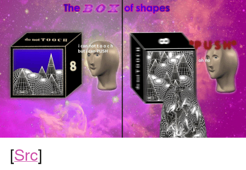 "Reddit, Boof, and Com: The BOof shapes  ican nottooch  but i can PUSH  oh no <p>[<a href=""https://www.reddit.com/r/surrealmemes/comments/7dc873/b_o_x/"">Src</a>]</p>"