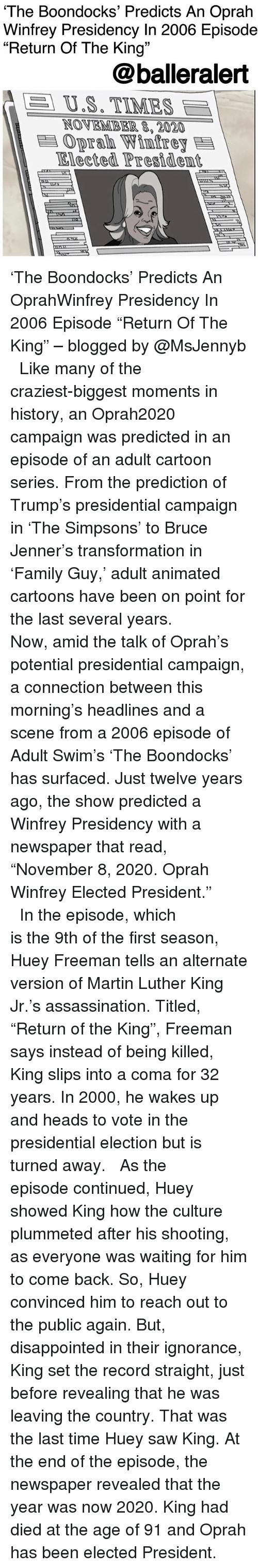 """Presidential election: The Boondocks' Predicts An Oprah  Winfrey Presidency In 2006 Episode  """"Return Of The King""""  13  @balleralert  A  US. TIMES  NOVEMBER 8,2020  Oprah Winfrey  Elected Presidem 'The Boondocks' Predicts An OprahWinfrey Presidency In 2006 Episode """"Return Of The King"""" – blogged by @MsJennyb ⠀⠀⠀⠀⠀⠀⠀ ⠀⠀⠀⠀⠀⠀⠀ Like many of the craziest-biggest moments in history, an Oprah2020 campaign was predicted in an episode of an adult cartoon series. From the prediction of Trump's presidential campaign in 'The Simpsons' to Bruce Jenner's transformation in 'Family Guy,' adult animated cartoons have been on point for the last several years. ⠀⠀⠀⠀⠀⠀⠀ ⠀⠀⠀⠀⠀⠀⠀ Now, amid the talk of Oprah's potential presidential campaign, a connection between this morning's headlines and a scene from a 2006 episode of Adult Swim's 'The Boondocks' has surfaced. Just twelve years ago, the show predicted a Winfrey Presidency with a newspaper that read, """"November 8, 2020. Oprah Winfrey Elected President."""" ⠀⠀⠀⠀⠀⠀⠀ ⠀⠀⠀⠀⠀⠀⠀ In the episode, which is the 9th of the first season, Huey Freeman tells an alternate version of Martin Luther King Jr.'s assassination. Titled, """"Return of the King"""", Freeman says instead of being killed, King slips into a coma for 32 years. In 2000, he wakes up and heads to vote in the presidential election but is turned away. ⠀⠀⠀⠀⠀⠀⠀ ⠀⠀⠀⠀⠀⠀⠀ As the episode continued, Huey showed King how the culture plummeted after his shooting, as everyone was waiting for him to come back. So, Huey convinced him to reach out to the public again. But, disappointed in their ignorance, King set the record straight, just before revealing that he was leaving the country. That was the last time Huey saw King. At the end of the episode, the newspaper revealed that the year was now 2020. King had died at the age of 91 and Oprah has been elected President."""