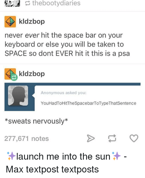 Memes, Keyboard, and 🤖: the bootydiaries  kldzbop  never ever hit the space bar on your  keyboard or else you will be taken to  SPACE so dont EVER hit it this is a psa  Sie kldzbop  Anonymous asked you:  You HadToHitTheSpacebarToType Thatsentence  *sweats nervously  277,671 notes ✨launch me into the sun✨ - Max textpost textposts