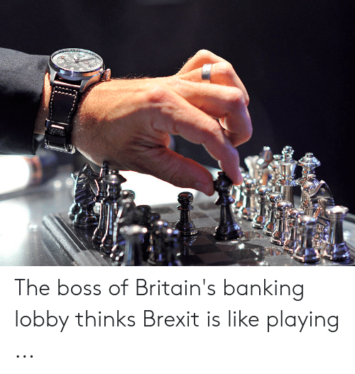 Four Dimensional Chess: The boss of Britain's banking lobby thinks Brexit is like playing ...