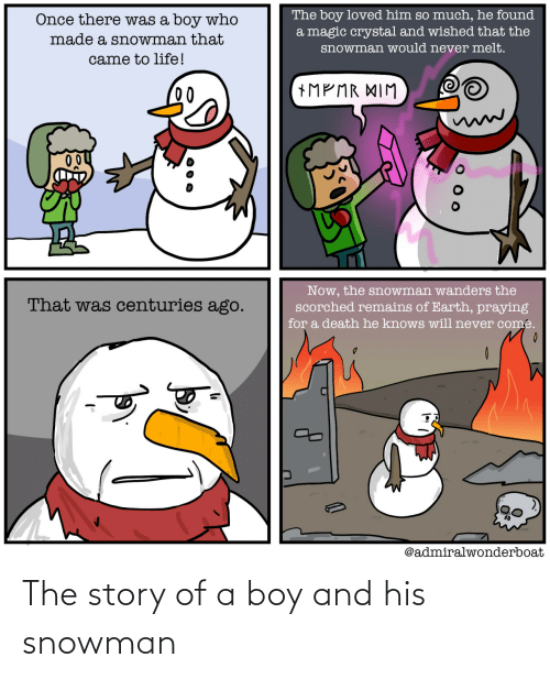 crystal: The boy loved him so much, he found  a magic crystal and wished that the  Once there was a boy who  made a snowman that  snowman would never melt.  came to life!  +MP MR XIM  00  Now, the snowman wanders the  scorched remains of Earth, praying  That was centuries ago.  for a death he knows will never come.  @admiralwonderboat The story of a boy and his snowman
