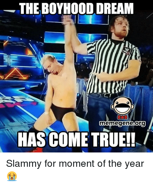 Memegen: THE BOYHOOD DREAM  memegene borg  HASCOMETRUE!! Slammy for moment of the year 😭