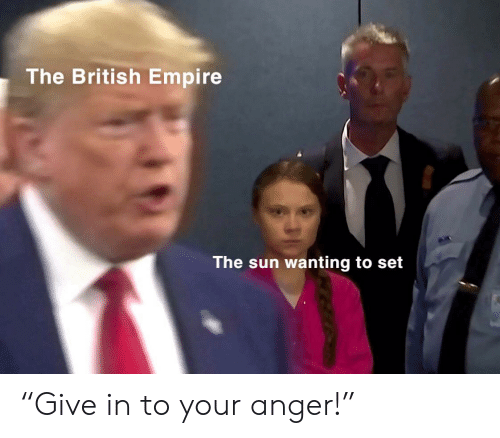 "anger: The British Empire  The sun wanting to set ""Give in to your anger!"""