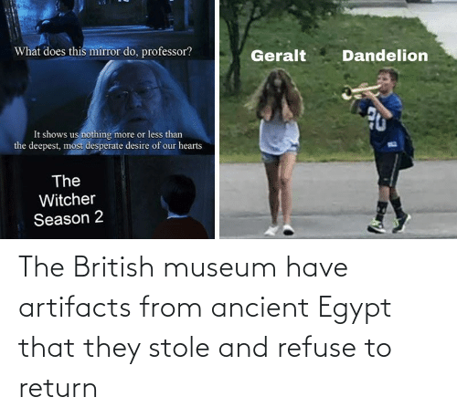 British: The British museum have artifacts from ancient Egypt that they stole and refuse to return