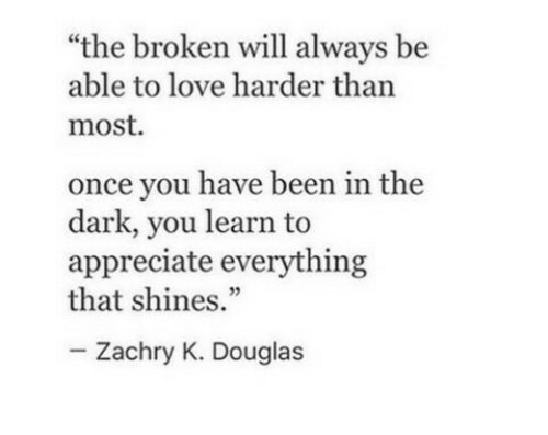 "Love, Appreciate, and Been: ""the broken will always be  able to love harder than  most  once you have been in the  dark, you learn to  appreciate everything  that shines.""  Zachry K. Douglas"