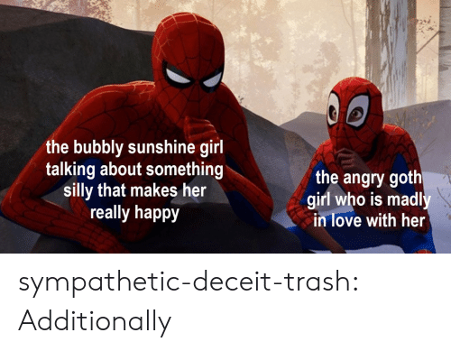 Love, Trash, and Tumblr: the bubbly sunshine girl  talking about something  silly that makes her  really happy  the angry goth  girl who is madl  in love with her  0 sympathetic-deceit-trash:  Additionally