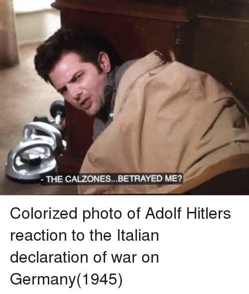 Germany, War, and Photo: THE CALZONES...BETRAYED ME? Colorized photo of Adolf Hitlers reaction to the Italian declaration of war on Germany(1945)
