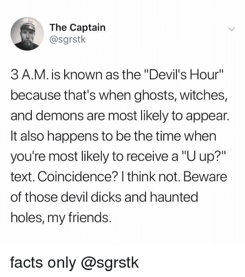 """Dicks, Facts, and Friends: The Captain  @sgrstk  3 A.M. is known as the """"Devil's Hour""""  because that's when ghosts, witches,  and demons are most likely to appean  It also happens to be the time when  you're most likely to receive a """"U up?""""  text. Coincidence? I think not. Beware  of those devil dicks and hauntec  holes, my friends facts only @sgrstk"""