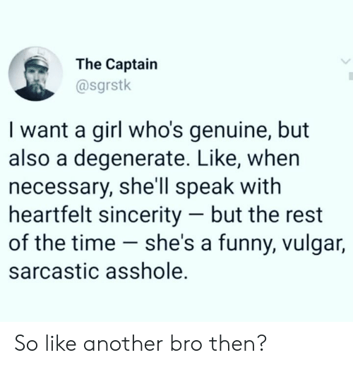 The Captain: The Captain  @sgrstk  I want a girl who's genuine, but  also a degenerate. Like, whern  necessary, she'll speak with  heartfelt sincerity - but the rest  of the time - she's a funny, vulgar,  sarcastic asshole. So like another bro then?