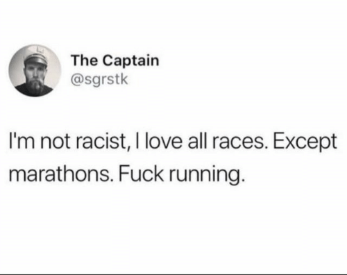 The Captain: The Captain  @sgrstk  I'm not racist, I love all races. Except  marathons. Fuck running.