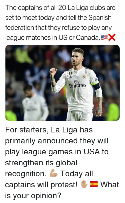 Memes, Protest, and Spanish: The captains of all 20 La Liga clubs are  set to meet today and tell the Spanish  federation that they refuse to play any  league matches in US or Canada  Fly  Emirates For starters, La Liga has primarily announced they will play league games in USA to strengthen its global recognition. 💪🏽 Today all captains will protest! ✋🏽🇪🇸 What is your opinion?