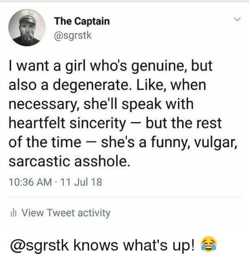 Funny, Memes, and Girl: The Captairn  @sgrstk  I want a girl who's genuine, but  also a degenerate. Like, when  necessary, she'll speak with  heartfelt sincerity but the rest  of the time she's a funny, vulgar,  sarcastic asshole.  10:36 AM 11 Jul 18  ll View Tweet activity @sgrstk knows what's up! 😂