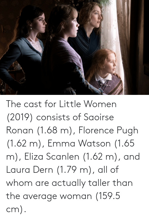 eliza: The cast for Little Women (2019) consists of Saoirse Ronan (1.68 m), Florence Pugh (1.62 m), Emma Watson (1.65 m), Eliza Scanlen (1.62 m), and Laura Dern (1.79 m), all of whom are actually taller than the average woman (159.5 cm).