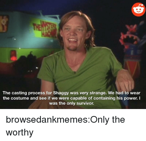 Tumblr, Survivor, and Blog: The casting process for Shaggy was very strange. We had to wear  the costume and see if we were capable of containing his power. I  was the only survivor. browsedankmemes:Only the worthy