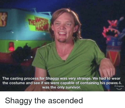 Survivor, Express, and Power: The casting process for Shaggy was very strange. We had to wear  the costume and see if we were capable of containing his power l  was the only survivor.  PS Express Shaggy the ascended
