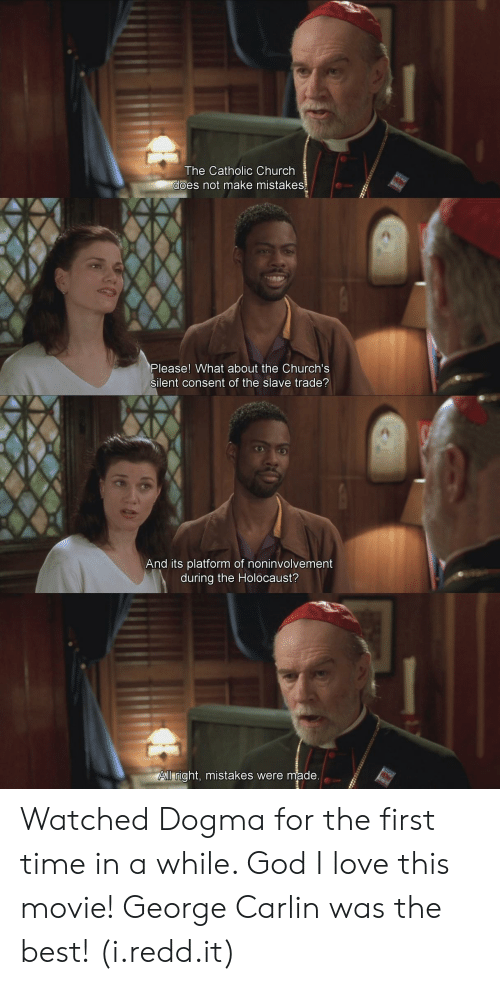 Mistakes Were Made: The Catholic Church  es not make mistakes  Please! What about the Church's  silent consent of the slave trade?  And its platform of noninvolvement  during the Holocaust?  ll right, mistakes were made Watched Dogma for the first time in a while. God I love this movie! George Carlin was the best! (i.redd.it)
