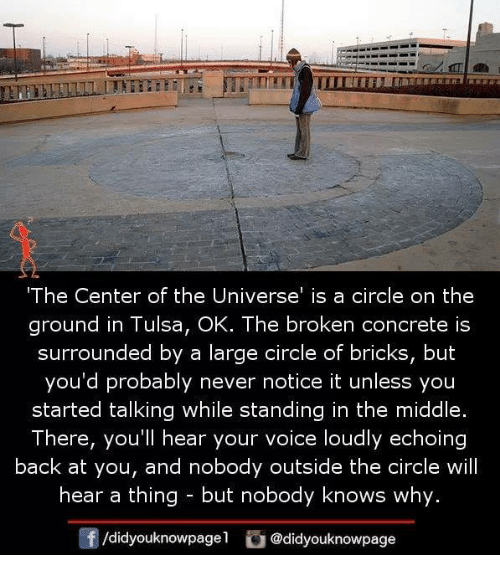 Memes, The Middle, and Voice: The Center of the Universe' is a circle on the  ground in Tulsa, OK. The broken concrete is  surrounded by a large circle of bricks, but  you'd probably never notice it unless you  started talking while standing in the middle.  There, you'll hear your voice loudly echoing  back at you, and nobody outside the circle will  hear a thing- but nobody knows why.  f/didyouknowpagel@didyouknowpage
