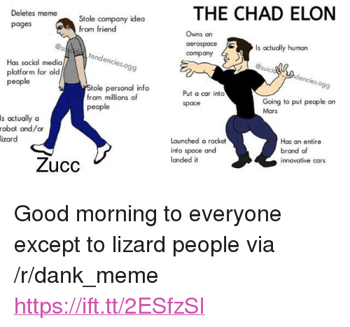 "Cars, Dank, and Meme: THE CHAD ELON  Deletes meme  Stole company idea  from friend  pages  Owns an  Is actually human  tendenc  company  Has social media  platform for old  people  ies.ogg  tole personal info  from millions of  people  9  Put a car into  space  Going to put people on  Mars  s actually oa  robot and/or  Launched a rocket  into space and  landed it  izar  Has an entire  brand of  innovative cars  Zucc <p>Good morning to everyone except to lizard people via /r/dank_meme <a href=""https://ift.tt/2ESfzSI"">https://ift.tt/2ESfzSI</a></p>"