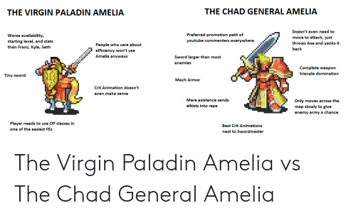 Virgin, youtube.com, and Army: THE CHAD GENERAL AMELIA  THE VIRGIN PALADIN AMELIA  Doesn't even need to  Preferred promotion path of  Worse availability,  move to attack, just  throws Axe and yanks it  youtube commenters everywhere  starting level, and stats  than Franz, Kyle, Seth  People who care about  back  won't us  ef  Amelia anyways  Sword larger than most  enemies  Complete weapon  triangle domination  Tiny sword  Mech Armor  Crit Animation doesn't  even make sense  Mere existence sends  Only moves across the  elitists into rage  map slowly to give  enemy army a chance  Player needs to use OP classes in  Best Crit Animations  one of the easiest FEs  next to Swordmaster The Virgin Paladin Amelia vs The Chad General Amelia