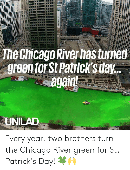 Chicago, Dank, and St Patrick's Day: The Chicago River has turned  green forSt Patricksdav  again  UNILAD Every year, two brothers turn the Chicago River green for St. Patrick's Day! 🍀🙌