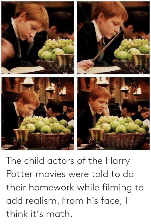 child: The child actors of the Harry Potter movies were told to do their homework while filming to add realism. From his face, I think it's math.