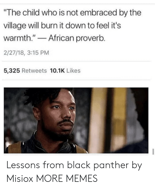 """Dank, Memes, and Target: The child who is not embraced by the  village will burn it down to feel it's  warmth.""""African proverb.  2/27/18, 3:15 PM  5,325 Retweets 10.1K Likes Lessons from black panther by Misiox MORE MEMES"""