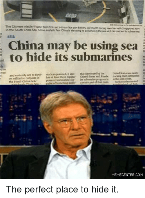 Submariner: The Chinese missile frigate Yulin fires an anti surface gun battery est month  duringerenciseswah Sengapore's hevy  in the South China Sea Some analysts fear China is elevating its  presence inthe sea soit coscenfits submarines  ASIA  may be using sea  to hide its submarines  and to furth- nuclear-powered.  Mauso that developed  the United States wweanay  certainly not tracking their  powered oubosarinesca eubmarine program is  inthe open  major part ofthat push.  the  the south China Sea.  MEMECENTER.COM The perfect place to hide it.