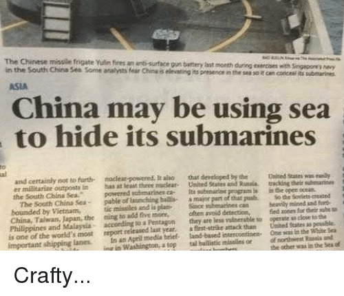 Submariner: The Chinese missile frigate Yulin ires in anti surface own battery during exercises singapore snavy  in Rast motith with the South China See some analysts fear China elevating its presenceinthe so r cancance ubmarines  ASIA  China may be using sea  to hide its submarines  and not nociear-powered.  raiso that developed by the waleed  was eaalh  er militarize outposts in  open ocean  the South China Sea.  powered Ruttmarines ca- fta  panel that  The Sooth China Sea  launching  beasily mined sad  bounded by Vietnam,  missiles And is plan  since can a door  to the  China, Taiwan, the sing to add five olteta avoid  vulnerable to operate Philippines and Malaysia- according  to a Pentagon  they are less States powibie,  the world's report itased last year, a first-strike attack than thief the  ad  important  shipping lanes. an media brief based ofnorthwest Sea  in Washington, tal mistiles or other waalathe atop  the Crafty...