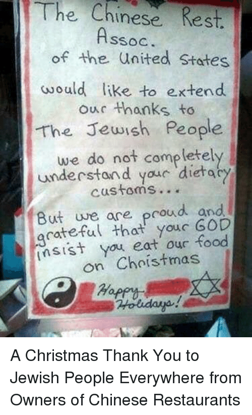 Christmas, Food, and God: The  Chinese Rest.  SSOC  of the united States  would like to e.xtend  our thanks to  The Jewish People  we do not completely  understand youc dietac  customs...  But uve ace proud and  acateful that youc GOD  sist you eat our food  on Choistmas A Christmas Thank You to Jewish People Everywhere from Owners of Chinese Restaurants