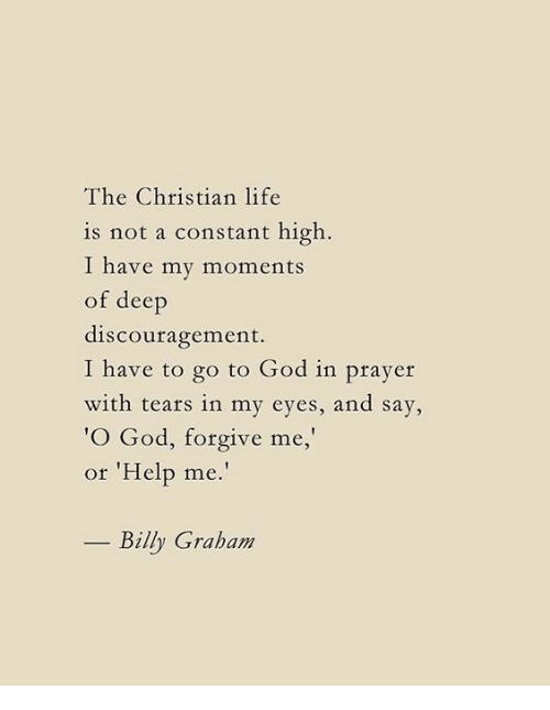"""God, Life, and Help: The Christian life  is not a constant high  I have my moments  of deep  discouragement.  I have to go to God in prayer  with tears in my eyes, and say,  O God, forgive me,  or 'Help me.""""  Billy Graham"""