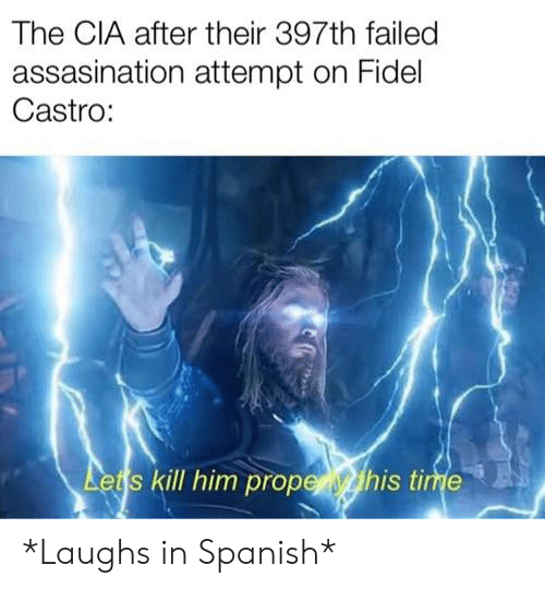 Spanish, History, and Time: The CIA after their 397th failed  assasination attempt on Fidel  Castro:  Lets kill him propethis time *Laughs in Spanish*