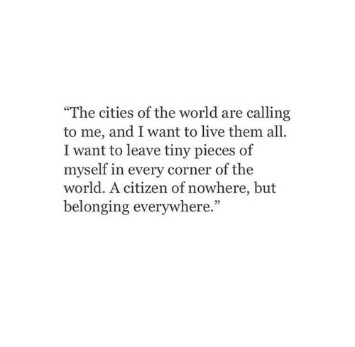 """Belonging: """"The cities of the world are calling  to me, and I want to live them all  I want to leave tiny pieces of  myself in every corner of the  world. A citizen of nowhere, but  belonging everywhere."""""""