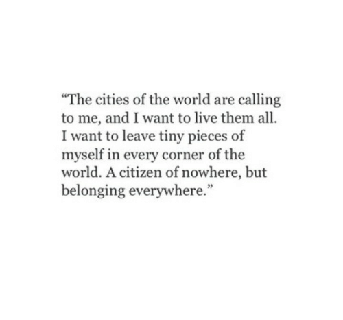"""Belonging: The cities of the world are calling  to me, and I want to live them all.  I want to leave tiny pieces of  myself in every corner of the  world. A citizen of nowhere, but  belonging everywhere.""""  35"""