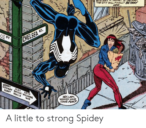Chelsea, Conway, and Strong: THE CITY WILL FINALLY BETRAY  HER..  ST.  VE ST  CHELSEA  gERRY  CONWAY SANUK WILLIAMS  ALEX  SCRPT PENCIS  KETH  HEY LADY  WANHA HAVE  SOME FUN?  INKS A little to strong Spidey