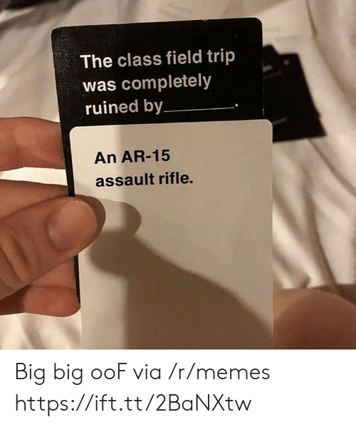 Field Trip, Memes, and Ar 15: The class field trip  was completely  ruined by  An AR-15  assault rifle. Big big ooF via /r/memes https://ift.tt/2BaNXtw