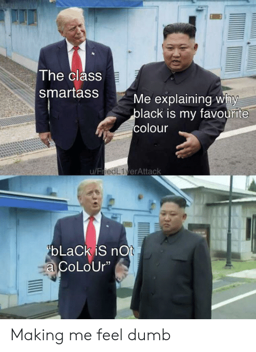 """Dumb, Black, and Class: The class  smartass  Me explaining why  black is my favourite  colour  u/FriedL1verAttack  ibLaCk iS nOt  a CoLoUr"""" Making me feel dumb"""