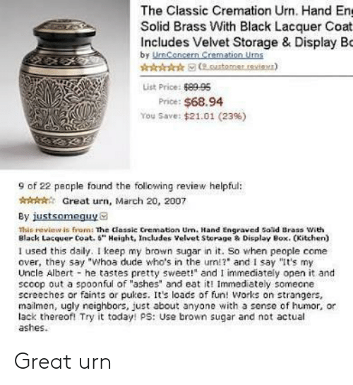"""urn: The Classic Cremation Urn. Hand En  Solid Brass With Black Lacquer Coat  Includes Velvet Storage & Display Bo  by UmCencern Cremation Uns  List Price: 8995  Price: $68.94  You Save: $21.01 (23%)  9 of 22 people found the following review helpful:  AGreat urn, March 20, 2007  By justsomeguya  This revieur is from: The classic Cremation Urn. Hand Engraved Solid Brass ith  Black Lacquer Coat. 6"""" Height, Includes Velvet Storage & Display Box. CKitchen)  I used this daily. I keep my brown sugar in it. So when people come  over, they say """"Whoa dude who's in the um!? and I say """"It's my  Uncle Albert he tastes pretty sweet!"""" and I immediately open it and  scoop out a spoonful of """"ashes"""" and eat it Immediately someone  screeches or faints or pukes. Its loads of fun! Works on strangers,  mailmen, ugly neighbors, just about anyone with a sense of humor, or  lack thereofl Try it today! ps: Use brown sugar and not actual  ashes. Great urn"""