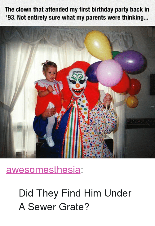 """Birthday, Parents, and Party: The clown that attended my first birthday party back in  93. Not entirely sure what my parents were thinkin... <p><a href=""""http://awesomesthesia.tumblr.com/post/171160977009/did-they-find-him-under-a-sewer-grate"""" class=""""tumblr_blog"""">awesomesthesia</a>:</p>  <blockquote><p>Did They Find Him Under A Sewer Grate?</p></blockquote>"""