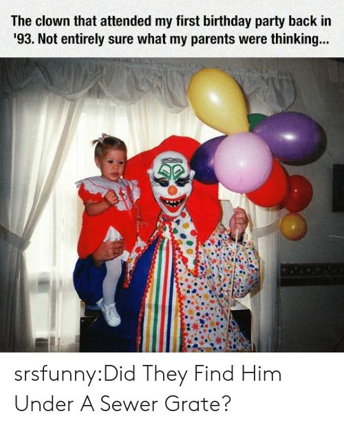 Birthday, Parents, and Party: The clown that attended my first birthday party back in  93. Not entirely sure what my parents were thinkin... srsfunny:Did They Find Him Under A Sewer Grate?