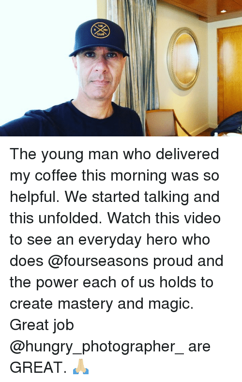 Club, Hungry, and Memes: THE  CLUB The young man who delivered my coffee this morning was so helpful. We started talking and this unfolded. Watch this video to see an everyday hero who does @fourseasons proud and the power each of us holds to create mastery and magic. Great job @hungry_photographer_ are GREAT. 🙏🏼