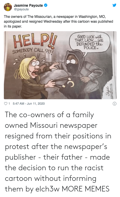 From: The co-owners of a family owned Missouri newspaper resigned from their positions in protest after the newspaper's publisher - their father - made the decision to run the racist cartoon without informing them by elch3w MORE MEMES
